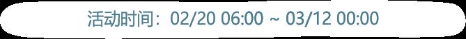 活动时间:02/20 06:00 ~ 03/05 05:59